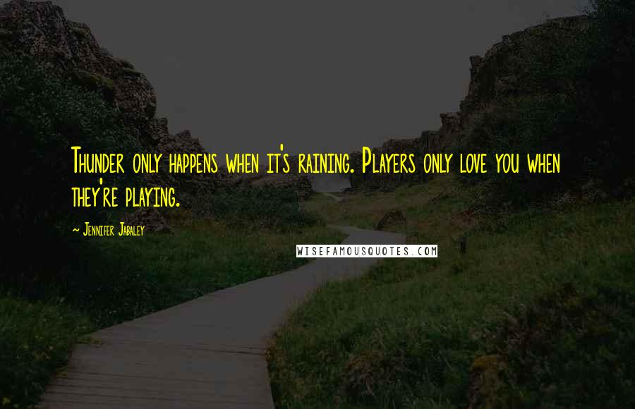 Jennifer Jabaley quotes: Thunder only happens when it's raining. Players only love you when they're playing.