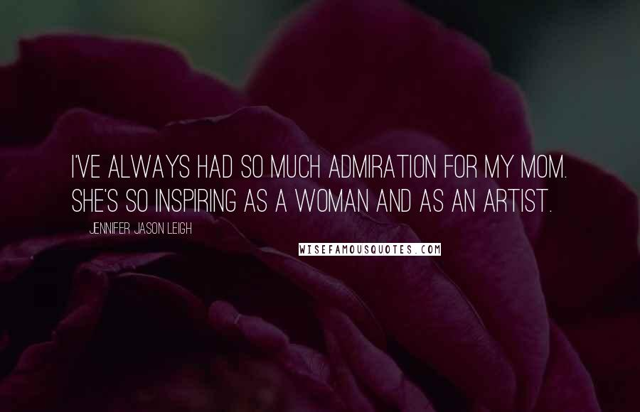 Jennifer Jason Leigh quotes: I've always had so much admiration for my mom. She's so inspiring as a woman and as an artist.