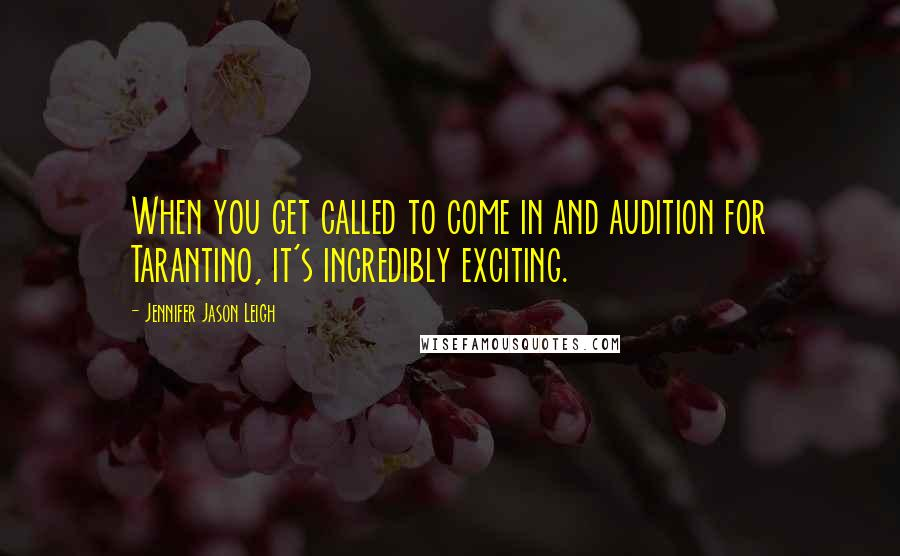 Jennifer Jason Leigh quotes: When you get called to come in and audition for Tarantino, it's incredibly exciting.