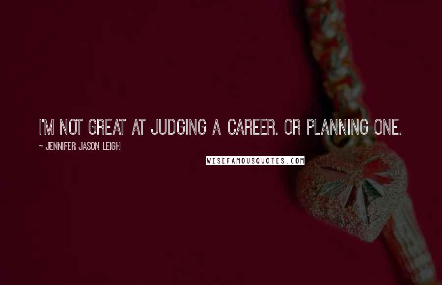 Jennifer Jason Leigh quotes: I'm not great at judging a career. Or planning one.