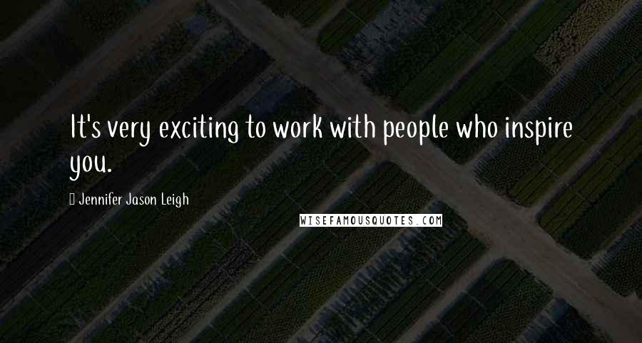 Jennifer Jason Leigh quotes: It's very exciting to work with people who inspire you.
