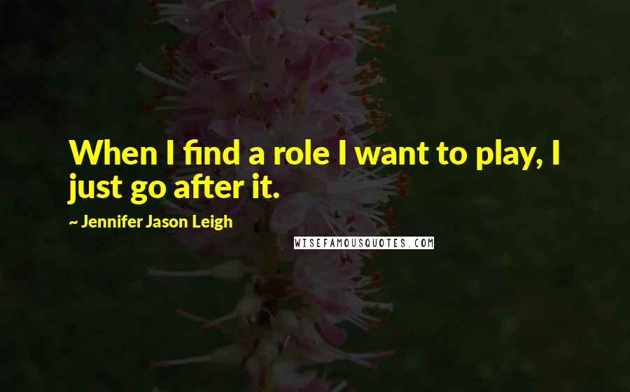 Jennifer Jason Leigh quotes: When I find a role I want to play, I just go after it.