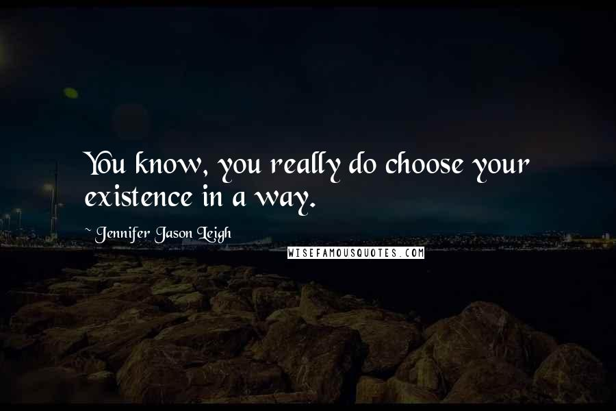 Jennifer Jason Leigh quotes: You know, you really do choose your existence in a way.