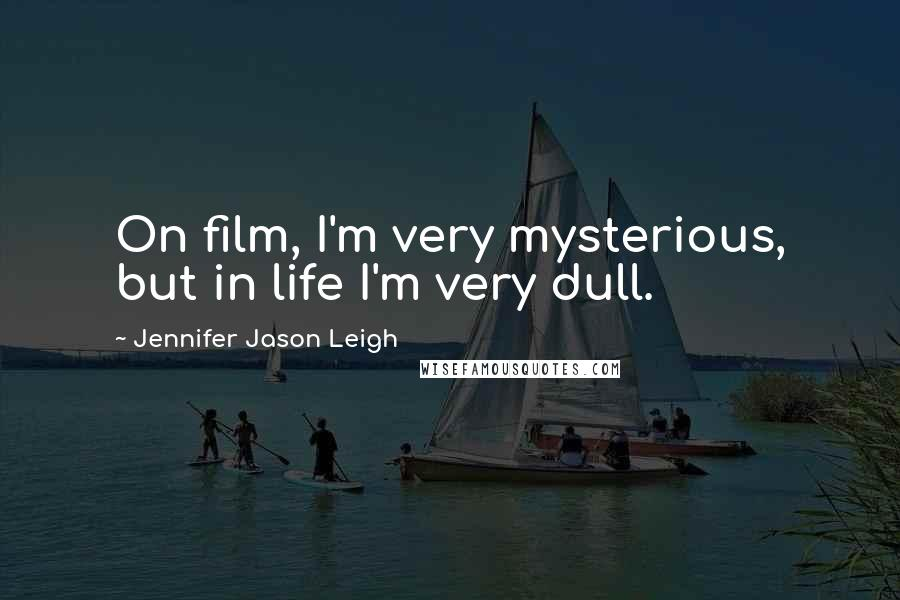 Jennifer Jason Leigh quotes: On film, I'm very mysterious, but in life I'm very dull.