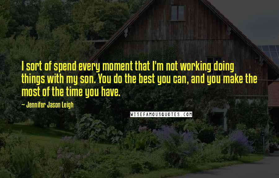Jennifer Jason Leigh quotes: I sort of spend every moment that I'm not working doing things with my son. You do the best you can, and you make the most of the time you