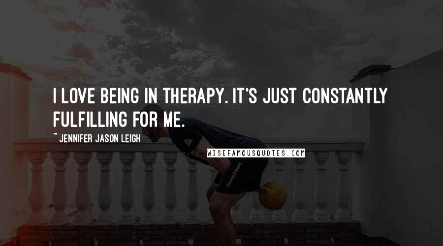 Jennifer Jason Leigh quotes: I love being in therapy. It's just constantly fulfilling for me.