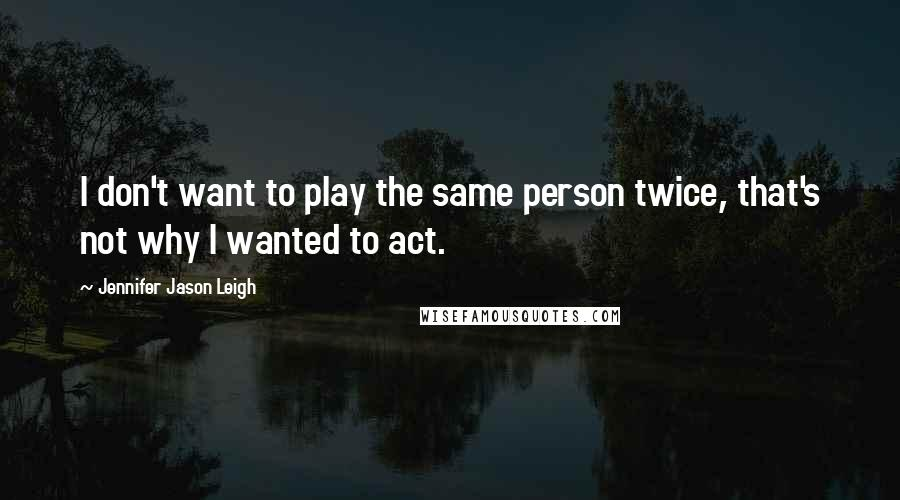 Jennifer Jason Leigh quotes: I don't want to play the same person twice, that's not why I wanted to act.