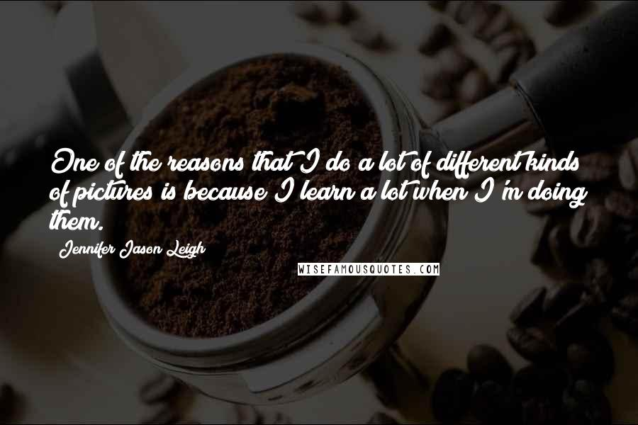 Jennifer Jason Leigh quotes: One of the reasons that I do a lot of different kinds of pictures is because I learn a lot when I'm doing them.