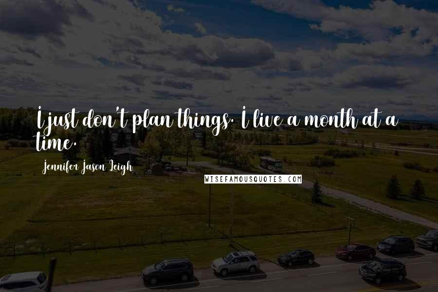 Jennifer Jason Leigh quotes: I just don't plan things. I live a month at a time.