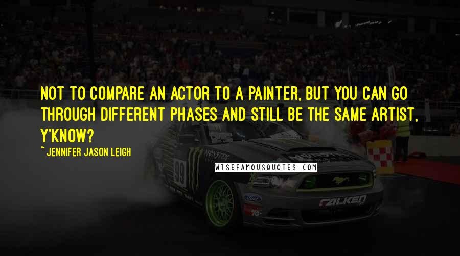 Jennifer Jason Leigh quotes: Not to compare an actor to a painter, but you can go through different phases and still be the same artist, y'know?