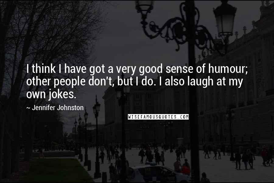 Jennifer Johnston quotes: I think I have got a very good sense of humour; other people don't, but I do. I also laugh at my own jokes.