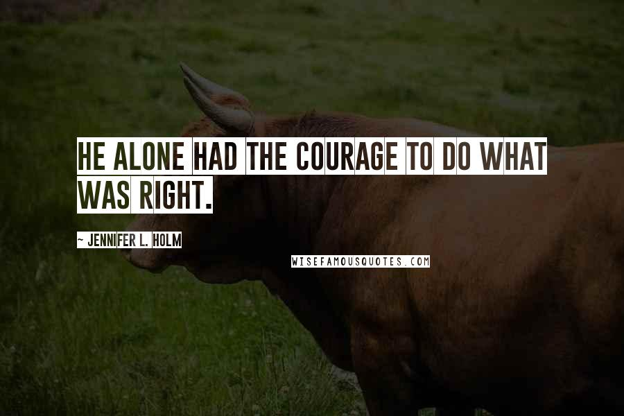 Jennifer L. Holm quotes: He alone had the courage to do what was right.