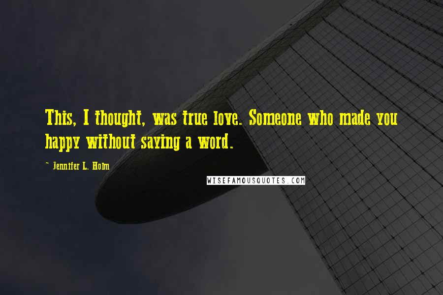 Jennifer L. Holm quotes: This, I thought, was true love. Someone who made you happy without saying a word.