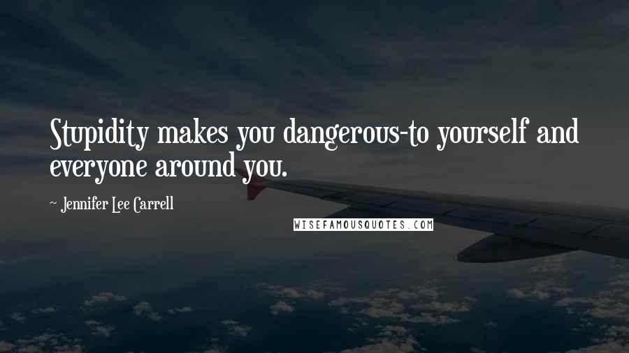 Jennifer Lee Carrell quotes: Stupidity makes you dangerous-to yourself and everyone around you.