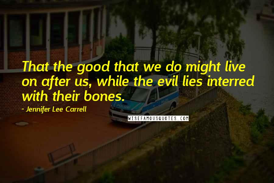 Jennifer Lee Carrell quotes: That the good that we do might live on after us, while the evil lies interred with their bones.