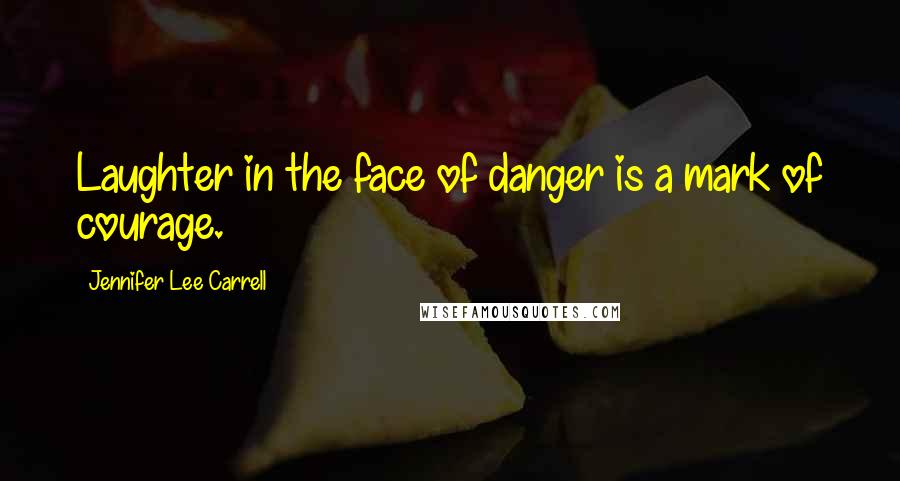 Jennifer Lee Carrell quotes: Laughter in the face of danger is a mark of courage.