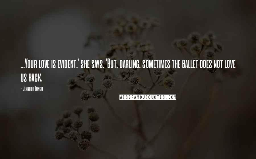 Jennifer Longo quotes: ...Your love is evident,' she says. 'But, darling, sometimes the ballet does not love us back.