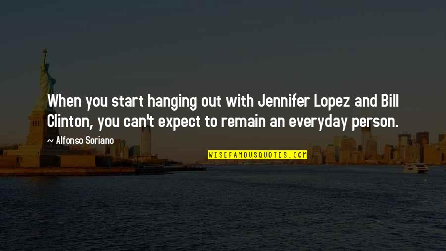 Jennifer Lopez Quotes By Alfonso Soriano: When you start hanging out with Jennifer Lopez
