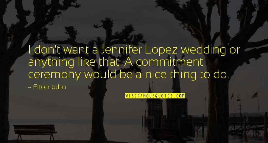 Jennifer Lopez Quotes By Elton John: I don't want a Jennifer Lopez wedding or