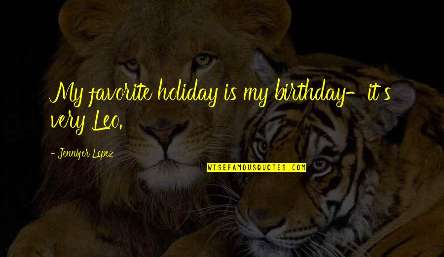 Jennifer Lopez Quotes By Jennifer Lopez: My favorite holiday is my birthday-it's very Leo.