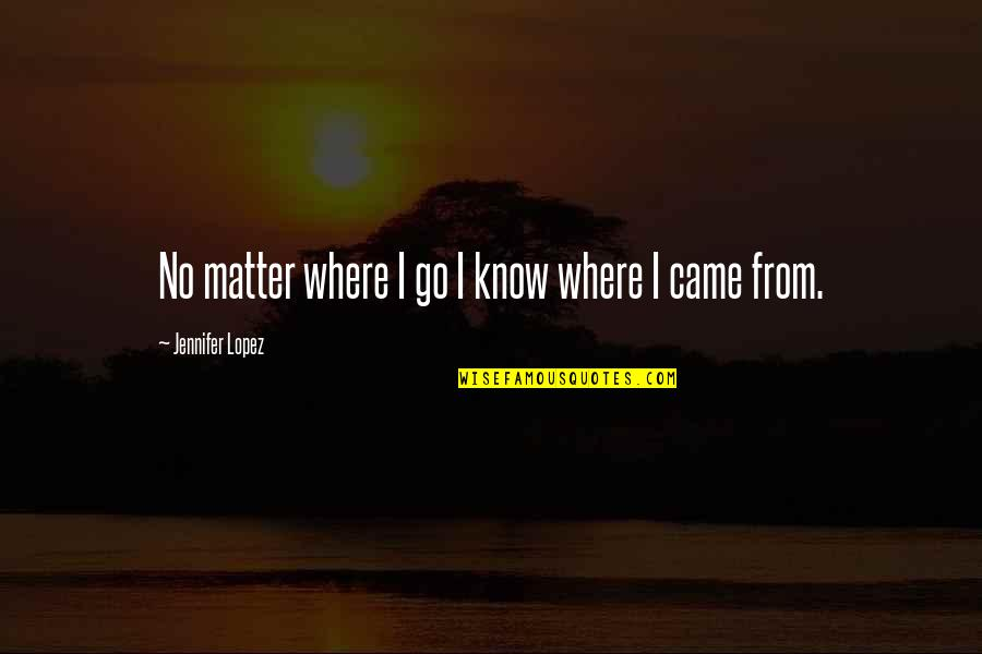Jennifer Lopez Quotes By Jennifer Lopez: No matter where I go I know where