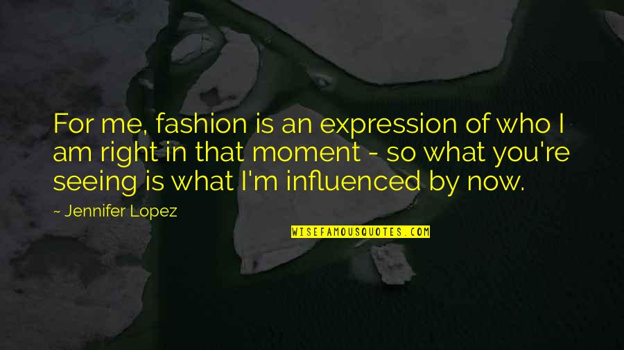 Jennifer Lopez Quotes By Jennifer Lopez: For me, fashion is an expression of who