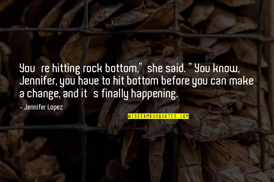 "Jennifer Lopez Quotes By Jennifer Lopez: You're hitting rock bottom,"" she said. ""You know,"