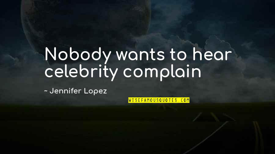 Jennifer Lopez Quotes By Jennifer Lopez: Nobody wants to hear celebrity complain