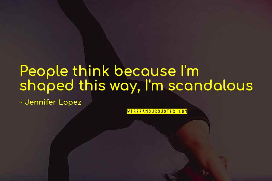 Jennifer Lopez Quotes By Jennifer Lopez: People think because I'm shaped this way, I'm