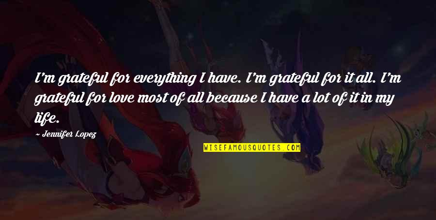 Jennifer Lopez Quotes By Jennifer Lopez: I'm grateful for everything I have. I'm grateful
