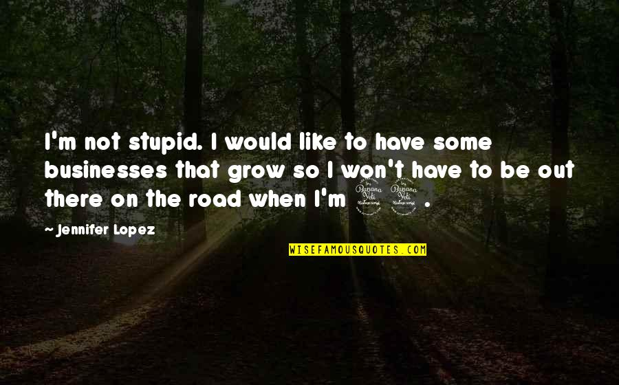 Jennifer Lopez Quotes By Jennifer Lopez: I'm not stupid. I would like to have