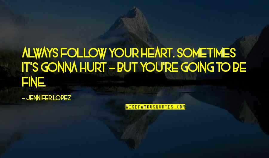Jennifer Lopez Quotes By Jennifer Lopez: Always follow your heart. Sometimes it's gonna hurt