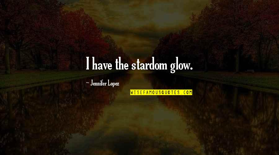 Jennifer Lopez Quotes By Jennifer Lopez: I have the stardom glow.