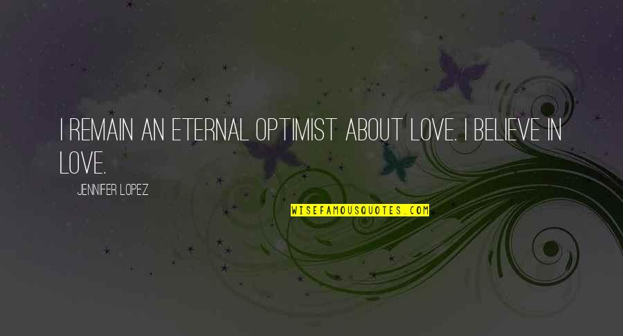 Jennifer Lopez Quotes By Jennifer Lopez: I remain an eternal optimist about love. I
