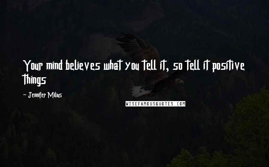 Jennifer Milius quotes: Your mind believes what you tell it, so tell it positive things