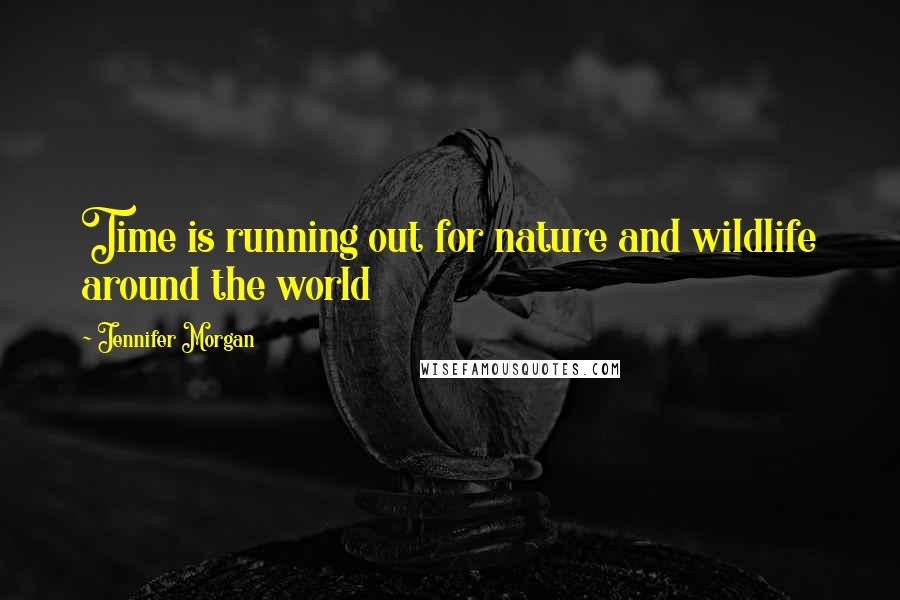 Jennifer Morgan quotes: Time is running out for nature and wildlife around the world