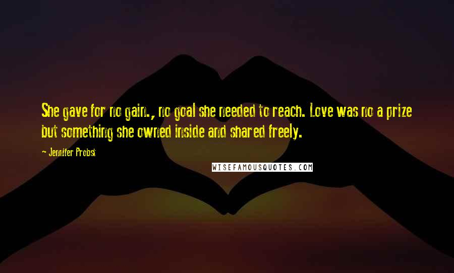 Jennifer Probst quotes: She gave for no gain., no goal she needed to reach. Love was no a prize but something she owned inside and shared freely.