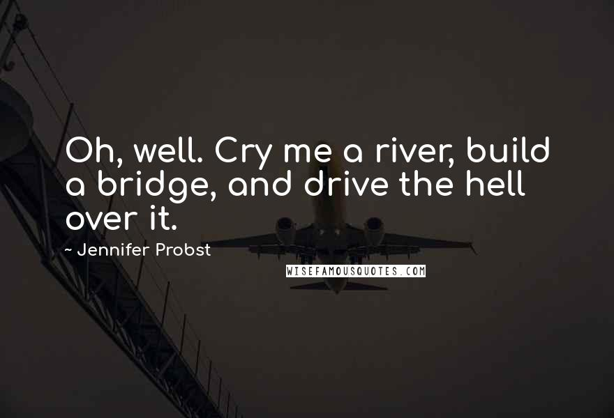 Jennifer Probst quotes: Oh, well. Cry me a river, build a bridge, and drive the hell over it.