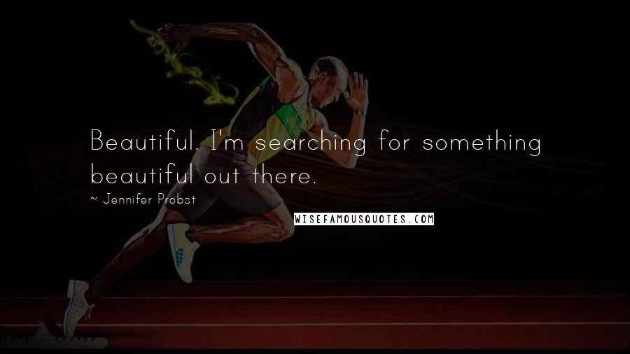 Jennifer Probst quotes: Beautiful. I'm searching for something beautiful out there.
