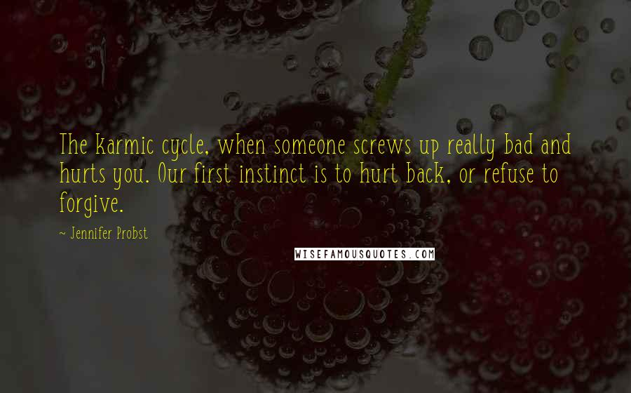 Jennifer Probst quotes: The karmic cycle, when someone screws up really bad and hurts you. Our first instinct is to hurt back, or refuse to forgive.