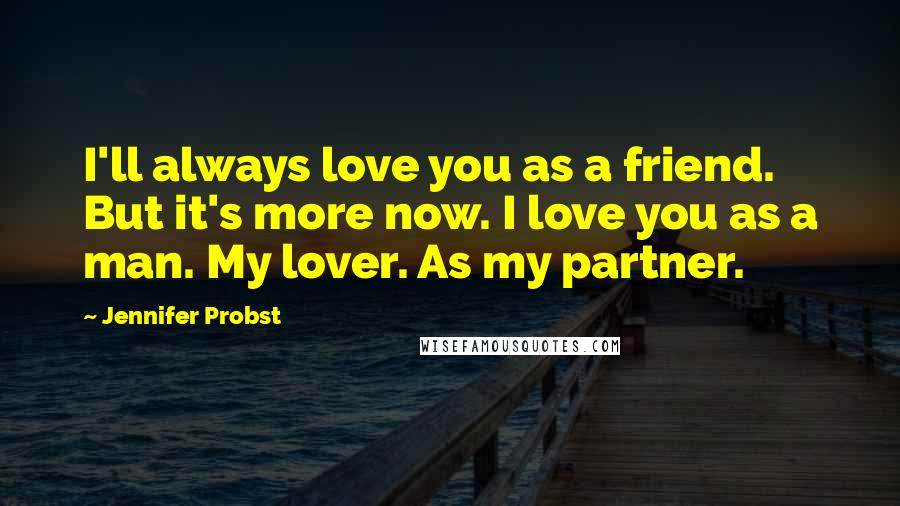 Jennifer Probst quotes: I'll always love you as a friend. But it's more now. I love you as a man. My lover. As my partner.