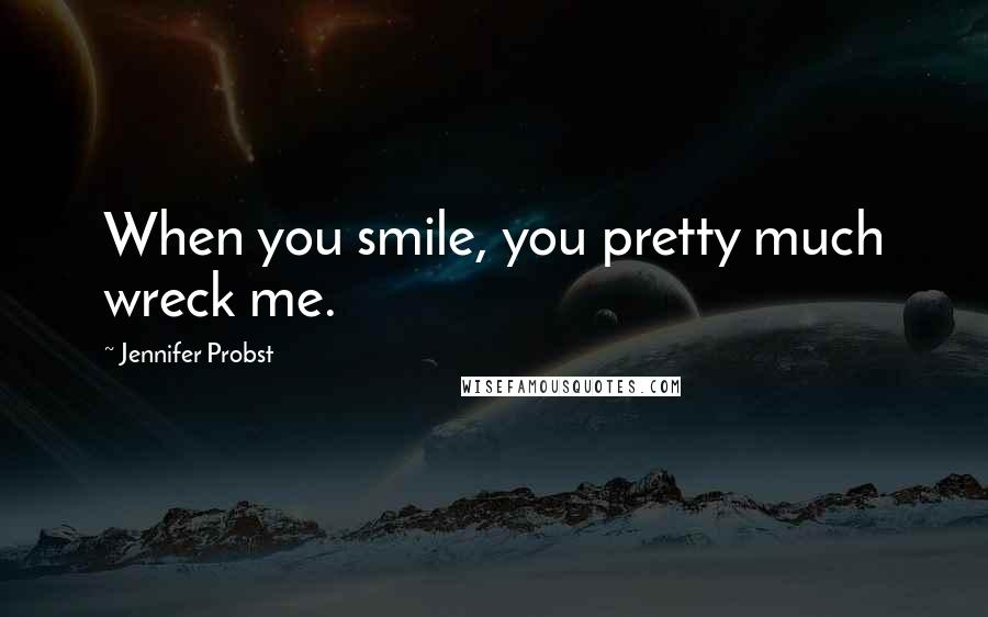 Jennifer Probst quotes: When you smile, you pretty much wreck me.
