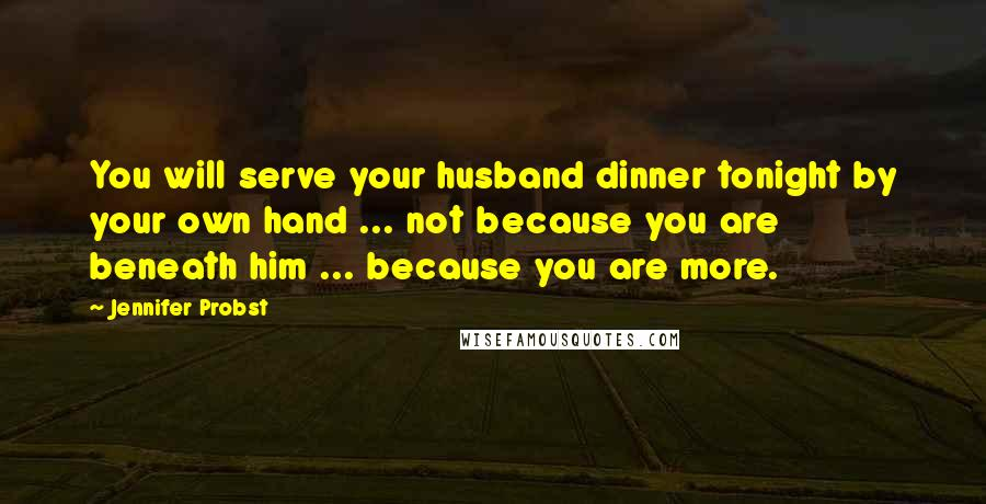 Jennifer Probst quotes: You will serve your husband dinner tonight by your own hand ... not because you are beneath him ... because you are more.