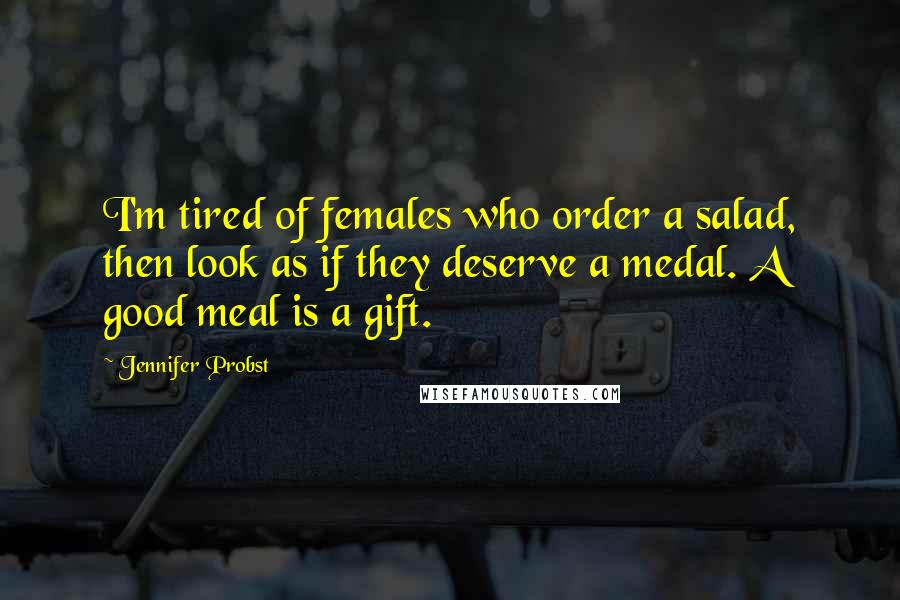 Jennifer Probst quotes: I'm tired of females who order a salad, then look as if they deserve a medal. A good meal is a gift.