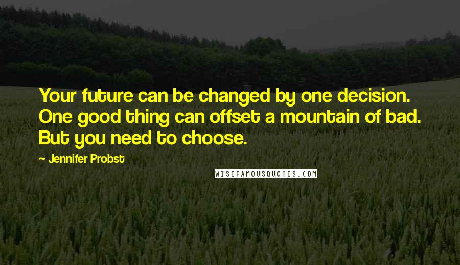 Jennifer Probst quotes: Your future can be changed by one decision. One good thing can offset a mountain of bad. But you need to choose.