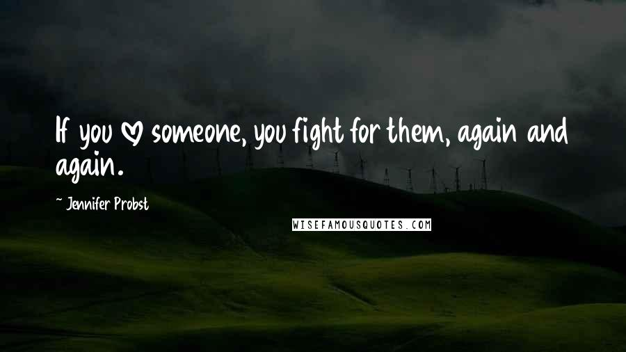 Jennifer Probst quotes: If you love someone, you fight for them, again and again.