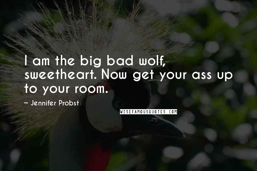 Jennifer Probst quotes: I am the big bad wolf, sweetheart. Now get your ass up to your room.