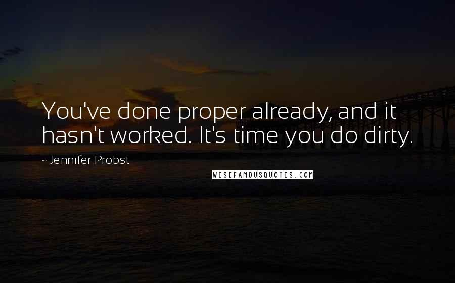 Jennifer Probst quotes: You've done proper already, and it hasn't worked. It's time you do dirty.