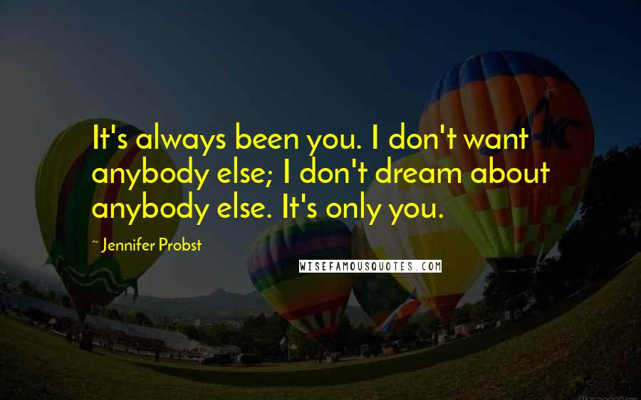 Jennifer Probst quotes: It's always been you. I don't want anybody else; I don't dream about anybody else. It's only you.