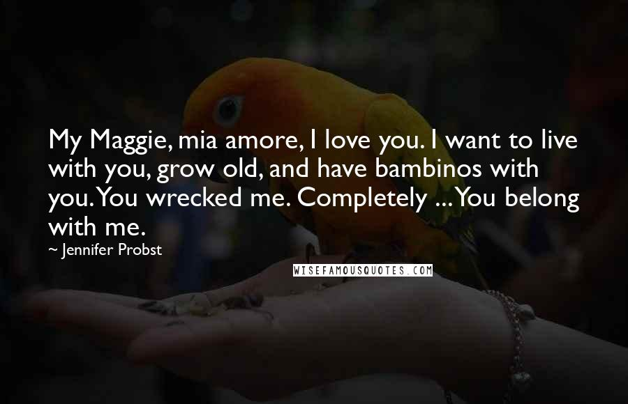 Jennifer Probst quotes: My Maggie, mia amore, I love you. I want to live with you, grow old, and have bambinos with you. You wrecked me. Completely ... You belong with me.